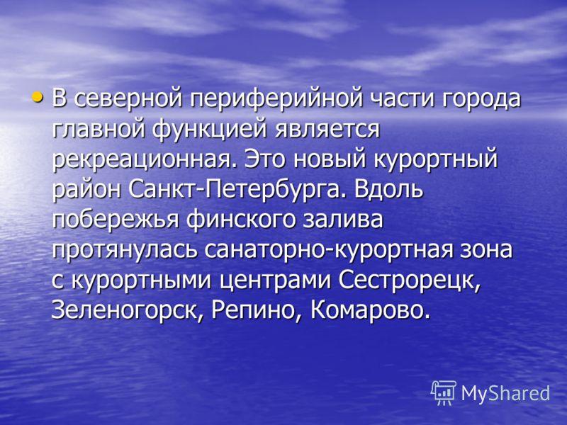 В северной периферийной части города главной функцией является рекреационная. Это новый курортный район Санкт-Петербурга. Вдоль побережья финского залива протянулась санаторно-курортная зона с курортными центрами Сестрорецк, Зеленогорск, Репино, Кома