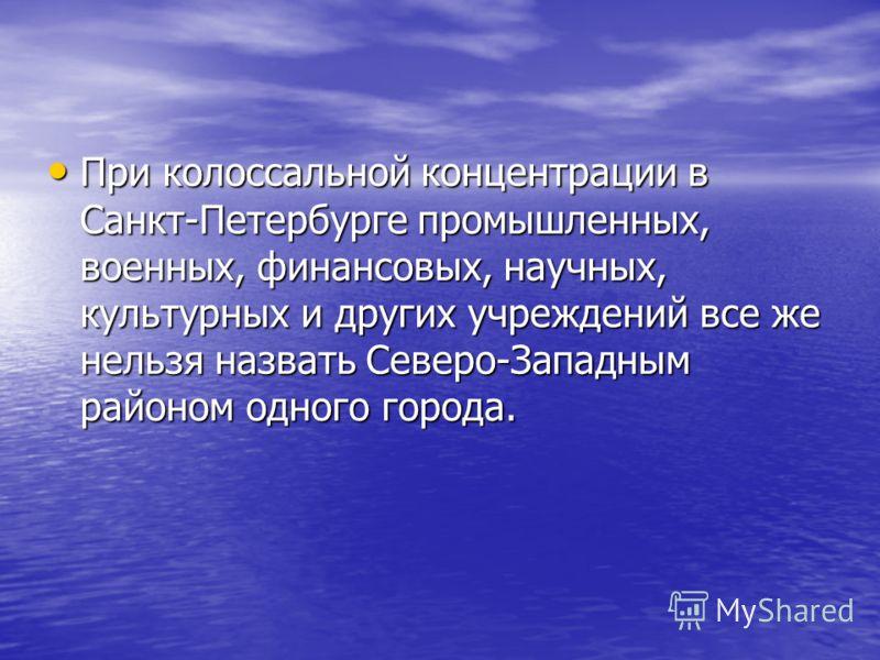 При колоссальной концентрации в Санкт-Петербурге промышленных, военных, финансовых, научных, культурных и других учреждений все же нельзя назвать Северо-Западным районом одного города. При колоссальной концентрации в Санкт-Петербурге промышленных, во