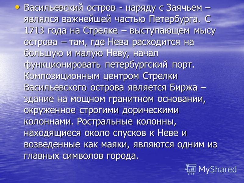 Васильевский остров - наряду с Заячьем – являлся важнейшей частью Петербурга. С 1713 года на Стрелке – выступающем мысу острова – там, где Нева расходится на большую и малую Неву, начал функционировать петербургский порт. Композиционным центром Стрел
