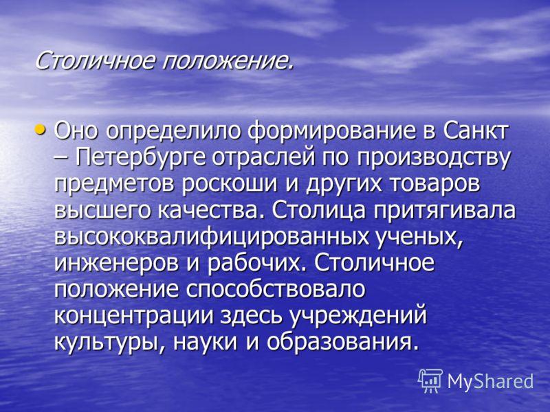 Столичное положение. Оно определило формирование в Санкт – Петербурге отраслей по производству предметов роскоши и других товаров высшего качества. Столица притягивала высококвалифицированных ученых, инженеров и рабочих. Столичное положение способств