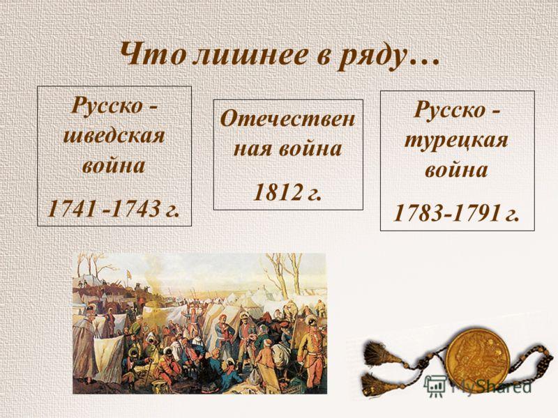Что лишнее в ряду… Русско - шведская война 1741 -1743 г. Русско - турецкая война 1783-1791 г. Отечествен ная война 1812 г.