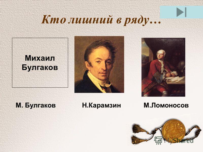 Кто лишний в ряду… Михаил Булгаков М. Булгаков Н.Карамзин М.Ломоносов