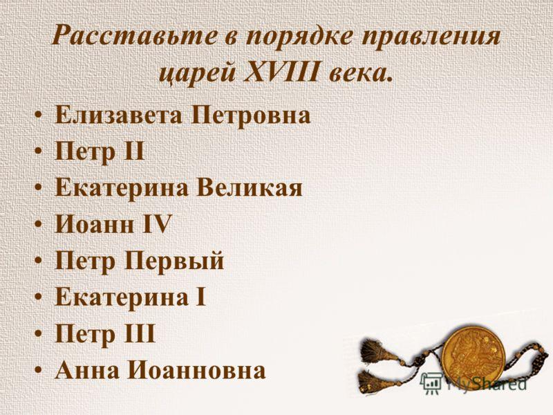 Расставьте в порядке правления царей XVIII века. Елизавета Петровна Петр II Екатерина Великая Иоанн IV Петр Первый Екатерина I Петр III Анна Иоанновна