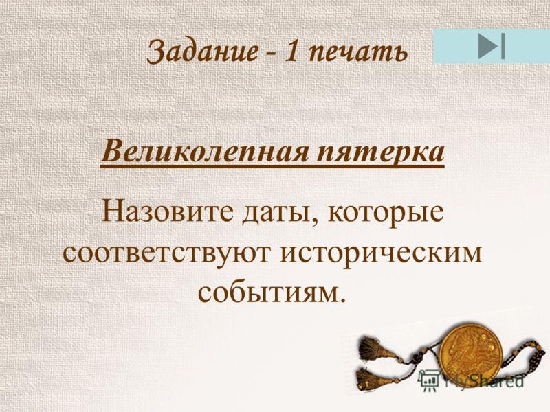 Задание - 1 печать Великолепная пятерка Назовите даты, которые соответствуют историческим событиям.