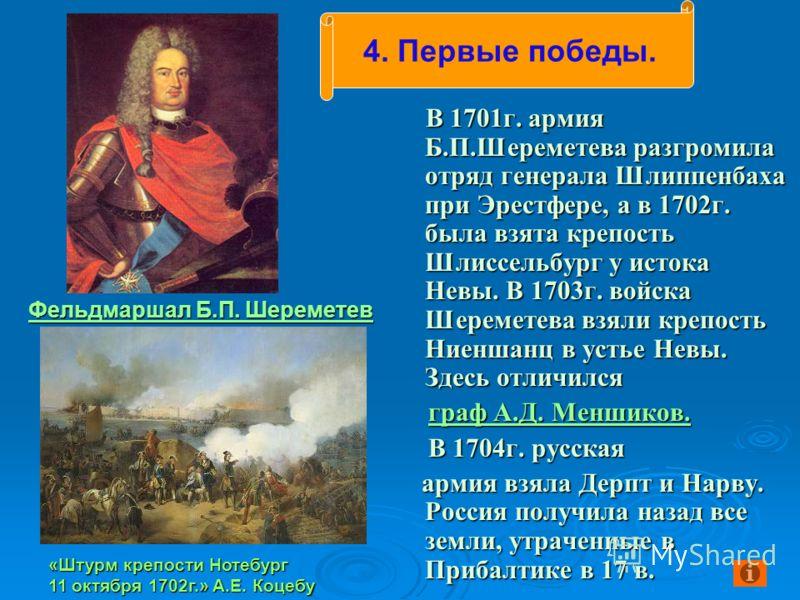 Фельдмаршал Б.П. Шереметев Фельдмаршал Б.П. Шереметев В 1701г. армия Б.П.Шереметева разгромила отряд генерала Шлиппенбаха при Эрестфере, а в 1702г. была взята крепость Шлиссельбург у истока Невы. В 1703г. войска Шереметева взяли крепость Ниеншанц в у