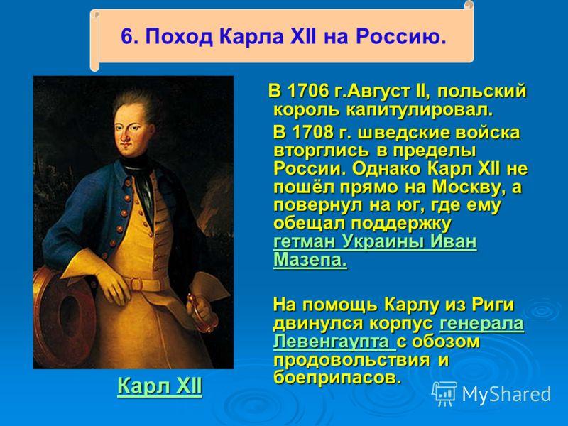 Карл XII Карл XII Карл XII Карл XII В 1706 г.Август II, польский король капитулировал. В 1706 г.Август II, польский король капитулировал. В 1708 г. шведские войска вторглись в пределы России. Однако Карл XII не пошёл прямо на Москву, а повернул на юг