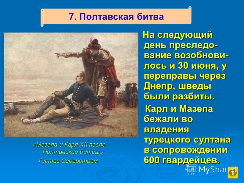 «Мазепа и Карл XII после Полтавской битвы» «Мазепа и Карл XII после Полтавской битвы» Густав Седерстрем На следующий день преследо- вание возобнови- лось и 30 июня, у переправы через Днепр, шведы были разбиты. Карл и Мазепа бежали во владения турецко