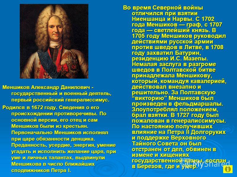 Меншиков Александр Данилович - государственный и военный деятель, первый российский генералиссимус. Родился в 1672 году. Сведения о его происхождении противоречивы. По основной версии, его отец и сам Меншиков были из крестьян. Первоначально Меншиков