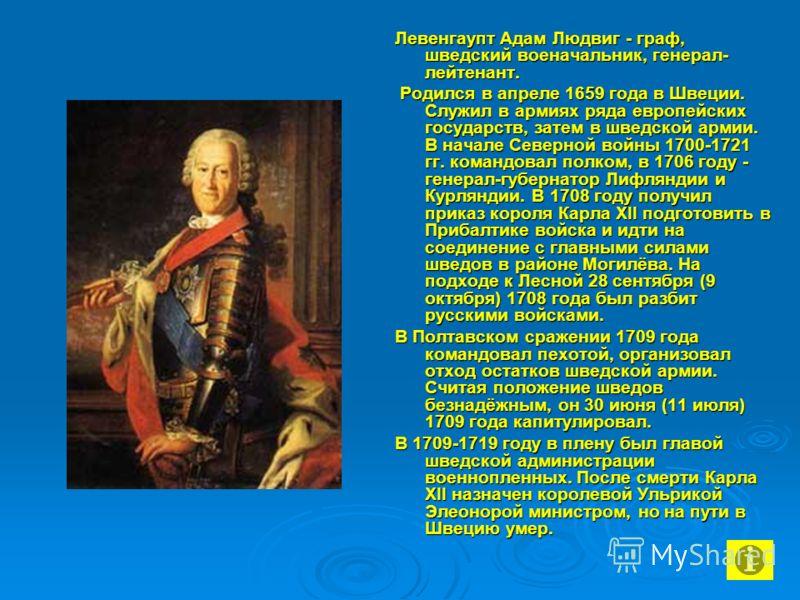 Левенгаупт Адам Людвиг - граф, шведский военачальник, генерал- лейтенант. Родился в апреле 1659 года в Швеции. Служил в армиях ряда европейских государств, затем в шведской армии. В начале Северной войны 1700-1721 гг. командовал полком, в 1706 году -