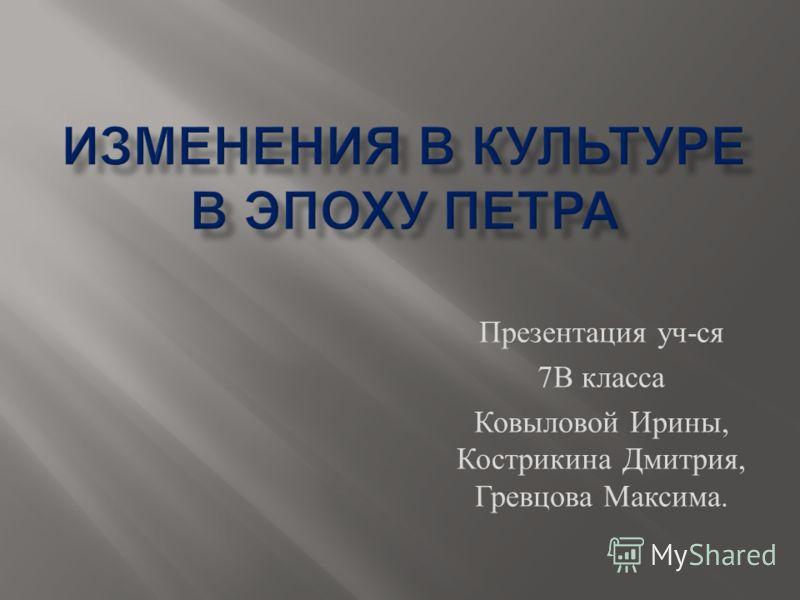 Презентация уч - ся 7 В класса Ковыловой Ирины, Кострикина Дмитрия, Гревцова Максима.