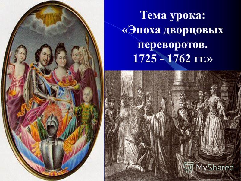 Тема урока: «Эпоха дворцовых переворотов. 1725 - 1762 гг.»