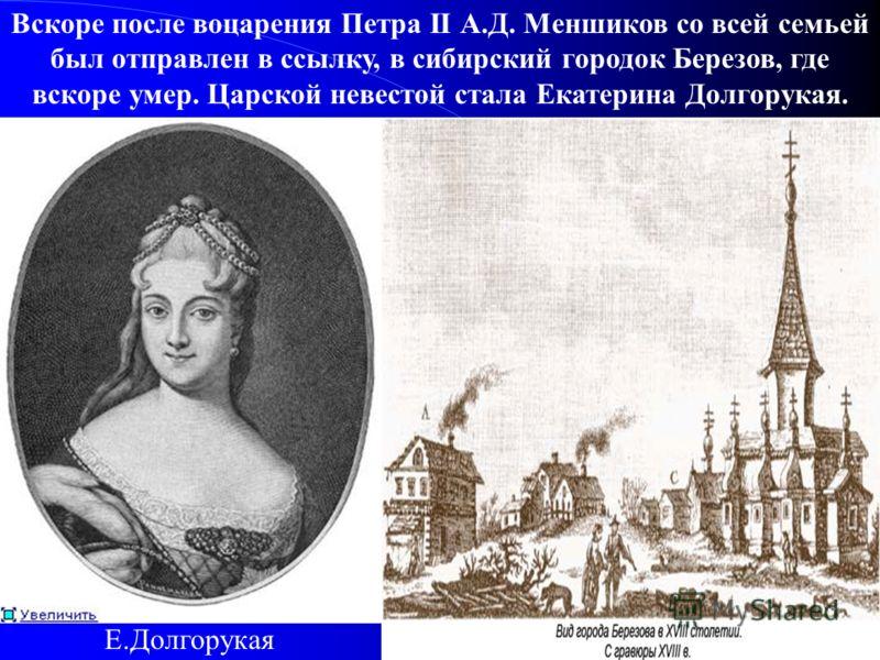 Вскоре после воцарения Петра II А.Д. Меншиков со всей семьей был отправлен в ссылку, в сибирский городок Березов, где вскоре умер. Царской невестой стала Екатерина Долгорукая. Е.Долгорукая