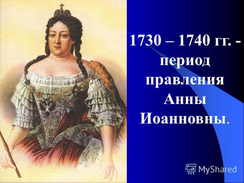 1730 – 1740 гг. - период правления Анны Иоанновны.