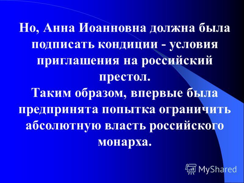 Но, Анна Иоанновна должна была подписать кондиции - условия приглашения на российский престол. Таким образом, впервые была предпринята попытка ограничить абсолютную власть российского монарха.