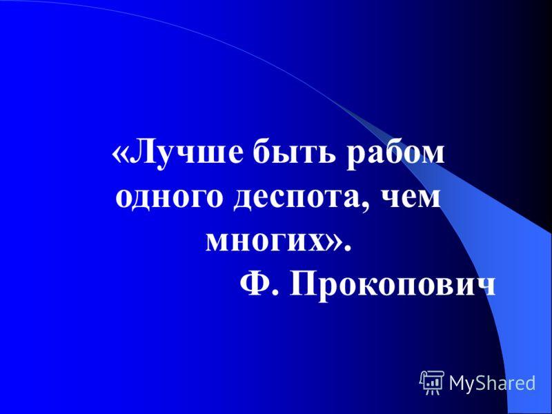 «Лучше быть рабом одного деспота, чем многих». Ф. Прокопович