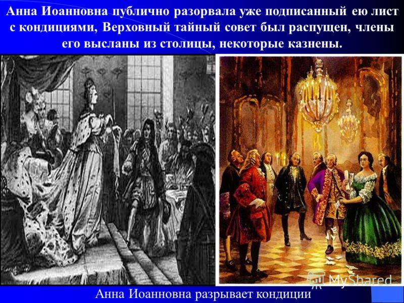 Анна Иоанновна публично разорвала уже подписанный ею лист с кондициями, Верховный тайный совет был распущен, члены его высланы из столицы, некоторые казнены. Анна Иоанновна разрывает кондиции