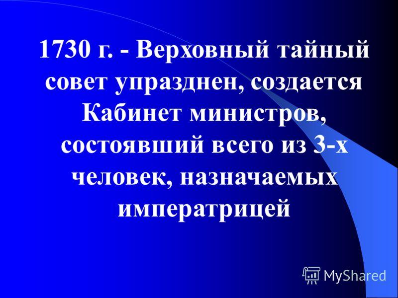 1730 г. - Верховный тайный совет упразднен, создается Кабинет министров, состоявший всего из 3-х человек, назначаемых императрицей