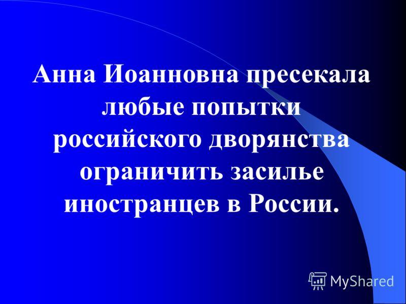 Анна Иоанновна пресекала любые попытки российского дворянства ограничить засилье иностранцев в России.