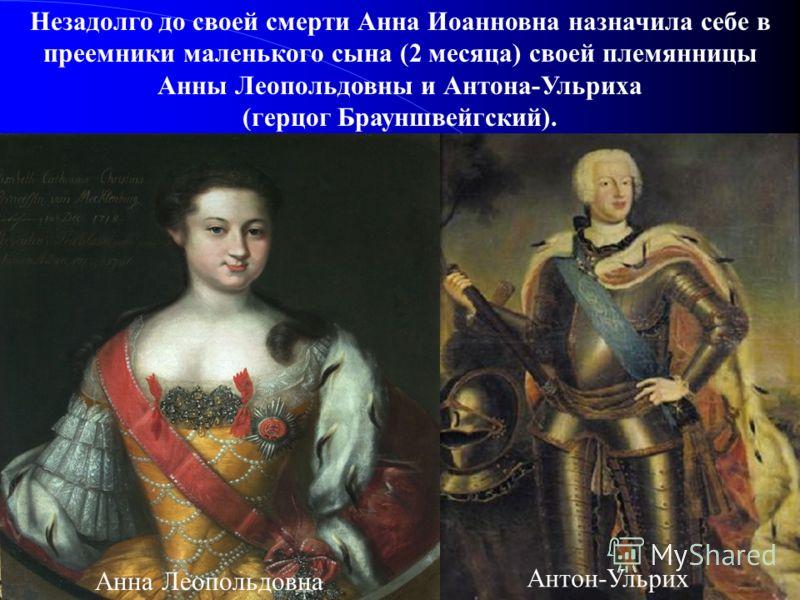 Незадолго до своей смерти Анна Иоанновна назначила себе в преемники маленького сына (2 месяца) своей племянницы Анны Леопольдовны и Антона-Ульриха (герцог Брауншвейгский). Анна Леопольдовна Антон-Ульрих