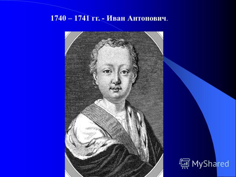 1740 – 1741 гг. - Иван Антонович.