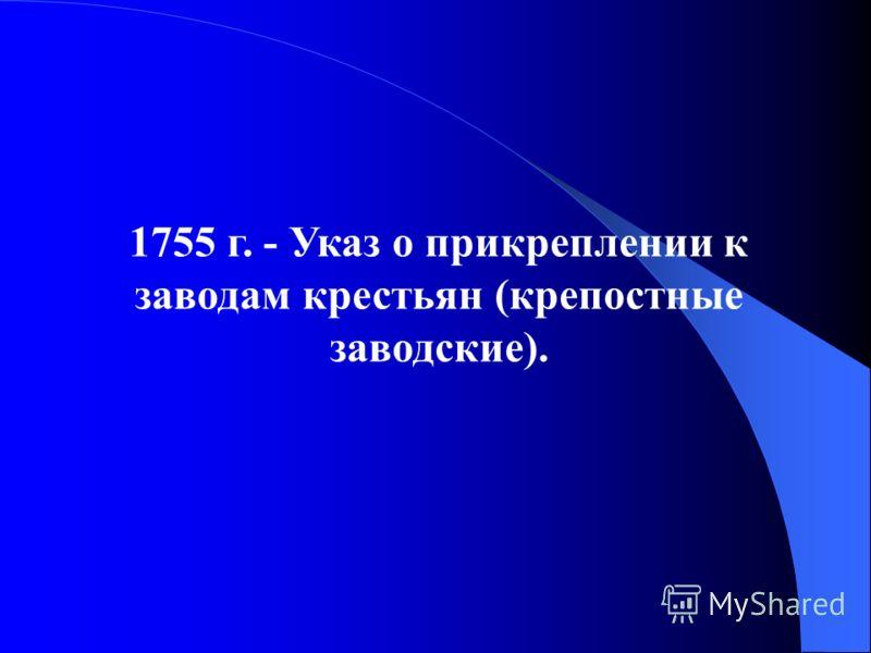 1755 г. - Указ о прикреплении к заводам крестьян (крепостные заводские).