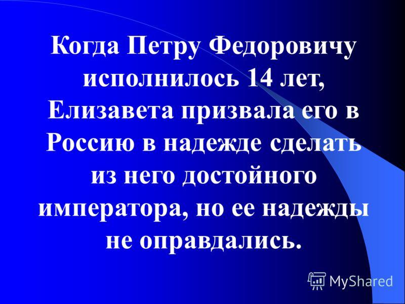 Когда Петру Федоровичу исполнилось 14 лет, Елизавета призвала его в Россию в надежде сделать из него достойного императора, но ее надежды не оправдались.