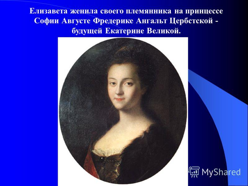 Елизавета женила своего племянника на принцессе Софии Августе Фредерике Ангальт Цербстской - будущей Екатерине Великой.