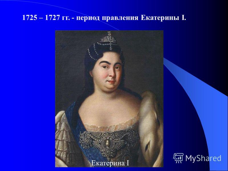 1725 – 1727 гг. - период правления Екатерины I. Екатерина I