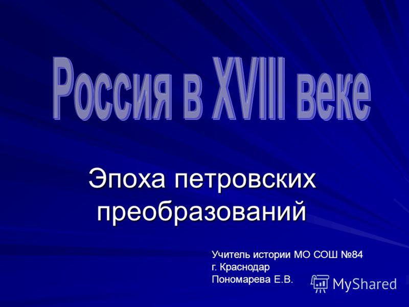 Эпоха петровских преобразований Учитель истории МО СОШ 84 г. Краснодар Пономарева Е.В.