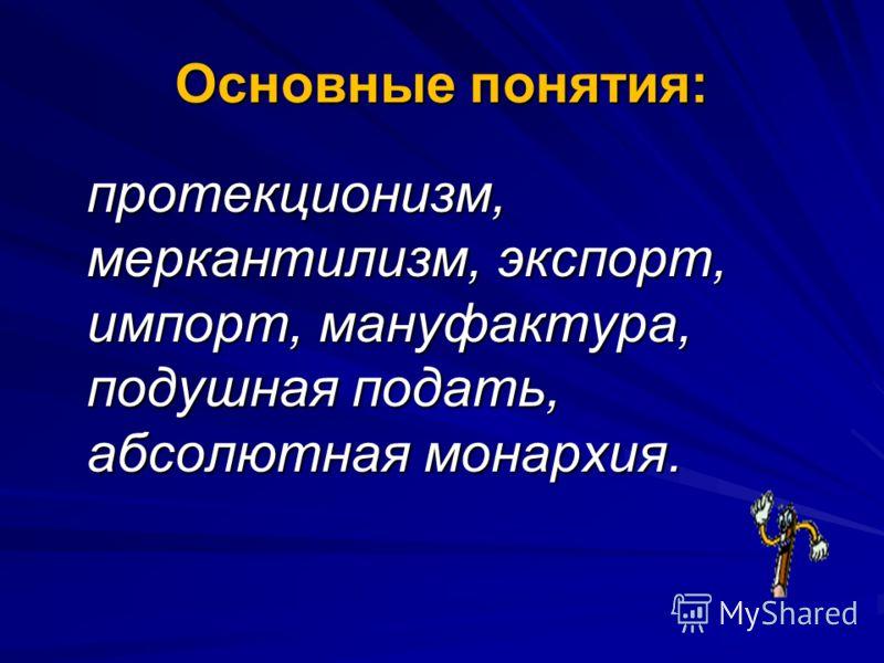 Основные понятия: протекционизм, меркантилизм, экспорт, импорт, мануфактура, подушная подать, абсолютная монархия.