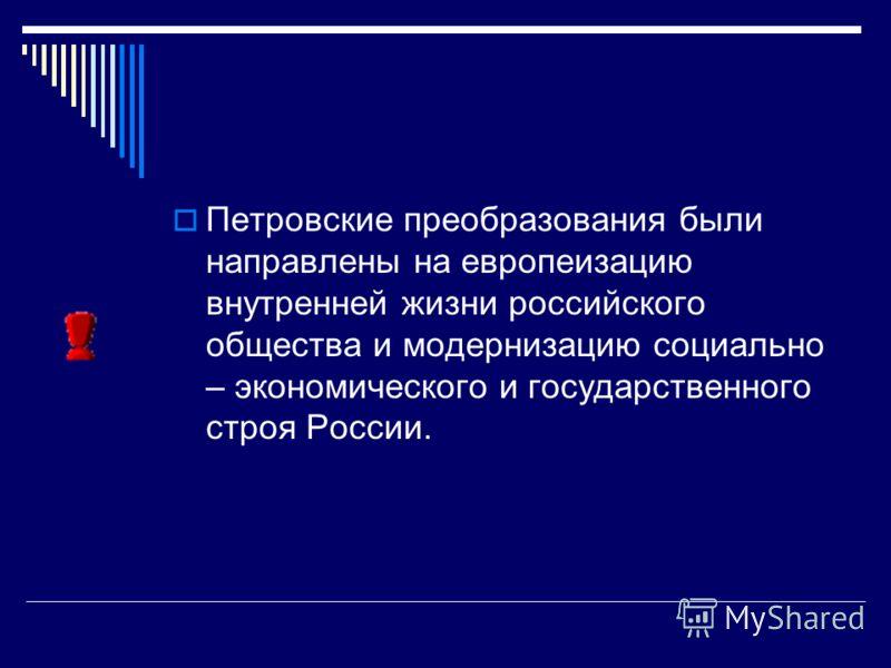 Петровские преобразования были направлены на европеизацию внутренней жизни российского общества и модернизацию социально – экономического и государственного строя России.