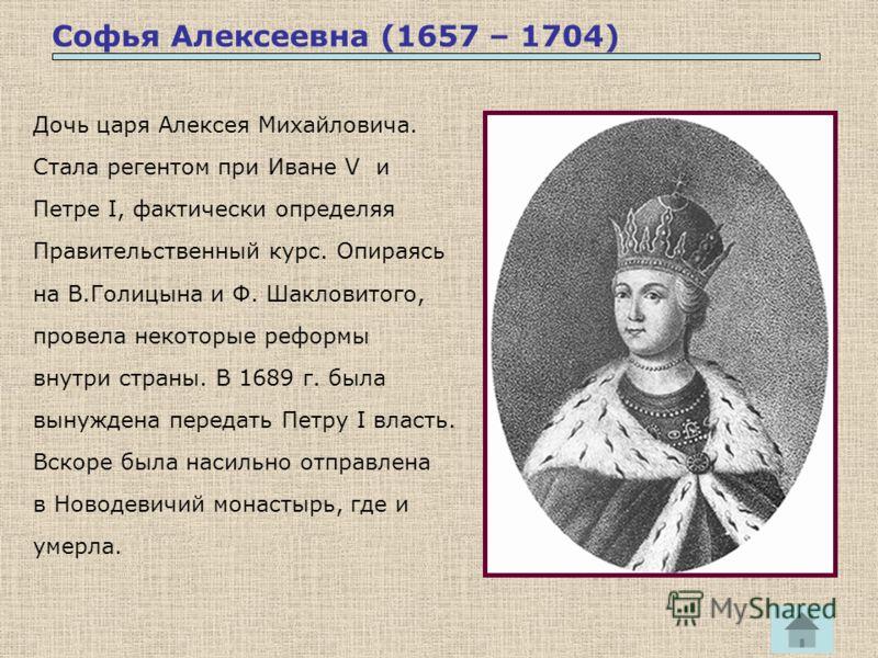 Софья Алексеевна (1657 – 1704) Дочь царя Алексея Михайловича. Стала регентом при Иване V и Петре I, фактически определяя Правительственный курс. Опираясь на В.Голицына и Ф. Шакловитого, провела некоторые реформы внутри страны. В 1689 г. была вынужден