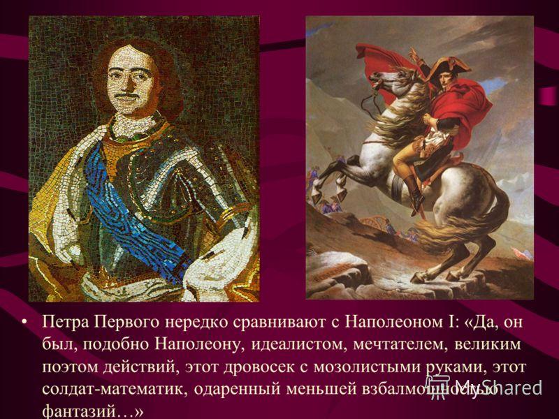 Петра Первого нередко сравнивают с Наполеоном I: «Да, он был, подобно Наполеону, идеалистом, мечтателем, великим поэтом действий, этот дровосек с мозолистыми руками, этот солдат-математик, одаренный меньшей взбалмошностью фантазий…»