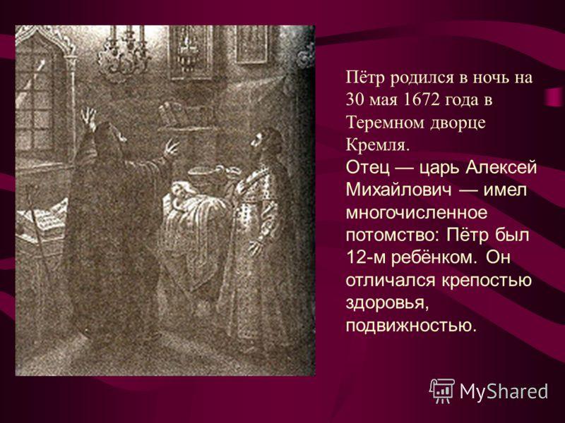 Пётр родился в ночь на 30 мая 1672 года в Теремном дворце Кремля. Отец царь Алексей Михайлович имел многочисленное потомство: Пётр был 12-м ребёнком. Он отличался крепостью здоровья, подвижностью.