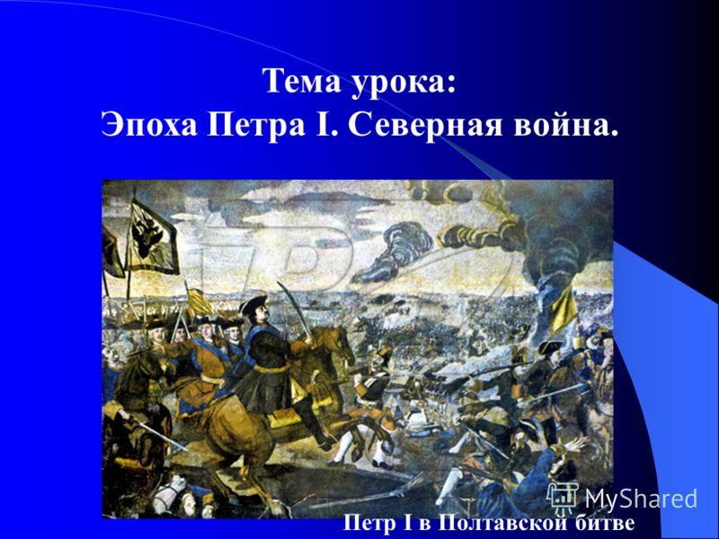 Тема урока: Эпоха Петра I. Северная война. Петр I в Полтавской битве
