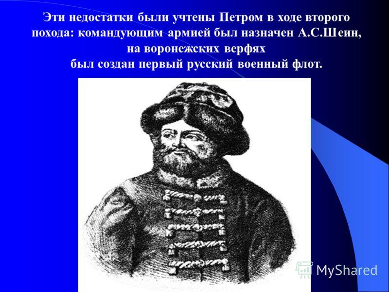 Эти недостатки были учтены Петром в ходе второго похода: командующим армией был назначен А.С.Шеин, на воронежских верфях был создан первый русский военный флот.