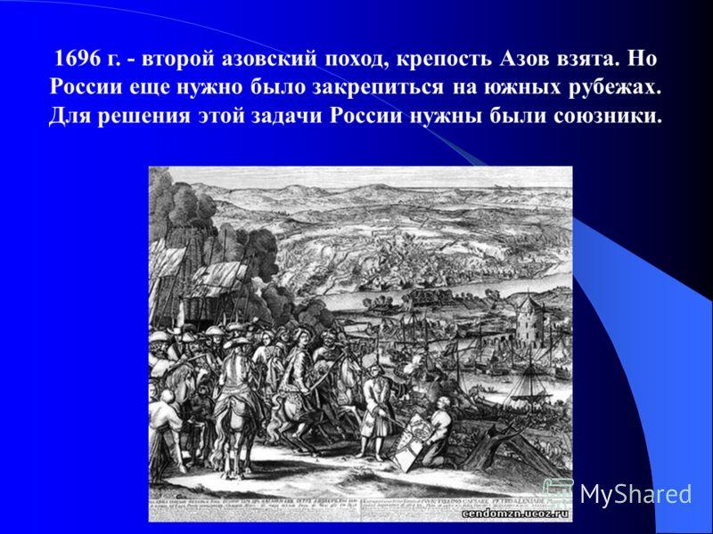 1696 г. - второй азовский поход, крепость Азов взята. Но России еще нужно было закрепиться на южных рубежах. Для решения этой задачи России нужны были союзники.