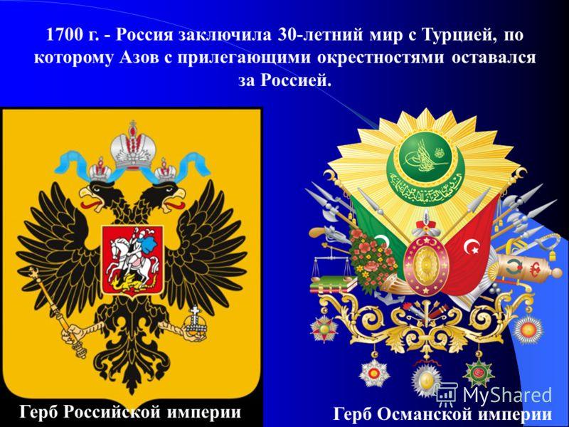 1700 г. - Россия заключила 30-летний мир с Турцией, по которому Азов с прилегающими окрестностями оставался за Россией. Герб Российской империи Герб Османской империи