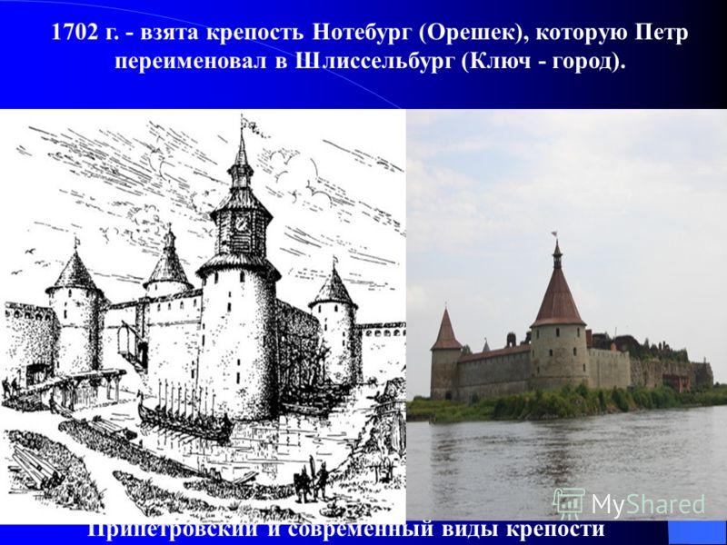 1702 г. - взята крепость Нотебург (Орешек), которую Петр переименовал в Шлиссельбург (Ключ - город). Припетровский и современный виды крепости