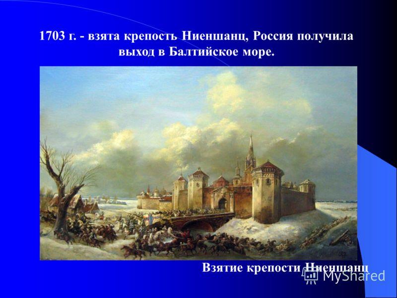 1703 г. - взята крепость Ниеншанц, Россия получила выход в Балтийское море. Взятие крепости Ниеншанц