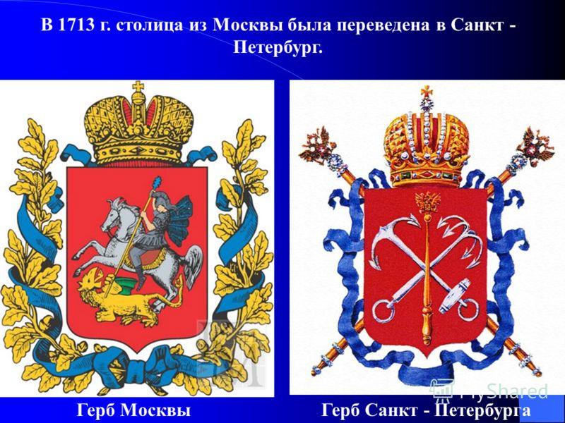 В 1713 г. столица из Москвы была переведена в Санкт - Петербург. Герб МосквыГерб Санкт - Петербурга
