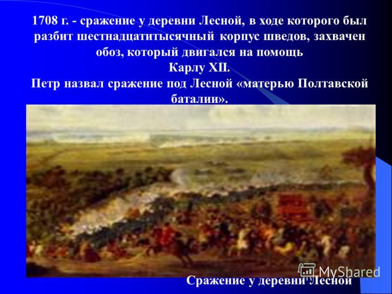 1708 г. - сражение у деревни Лесной, в ходе которого был разбит шестнадцатитысячный корпус шведов, захвачен обоз, который двигался на помощь Карлу XII. Петр назвал сражение под Лесной «матерью Полтавской баталии». Сражение у деревни Лесной
