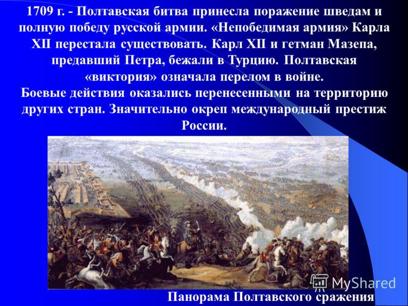 1709 г. - Полтавская битва принесла поражение шведам и полную победу русской армии. «Непобедимая армия» Карла XII перестала существовать. Карл XII и гетман Мазепа, предавший Петра, бежали в Турцию. Полтавская «виктория» означала перелом в войне. Боев