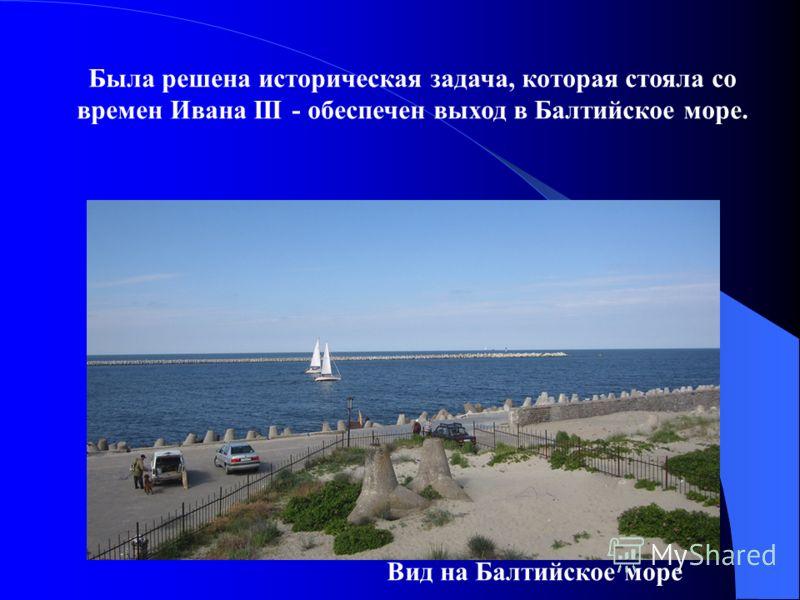 Была решена историческая задача, которая стояла со времен Ивана III - обеспечен выход в Балтийское море. Вид на Балтийское море