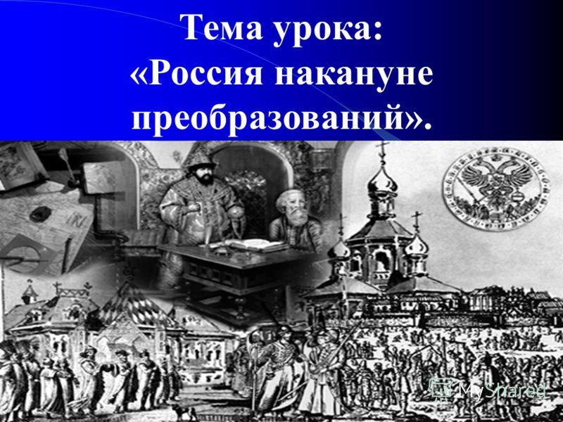 Тема урока: «Россия накануне преобразований».