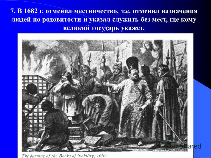 7. В 1682 г. отменил местничество, т.е. отменил назначения людей по родовитости и указал служить без мест, где кому великий государь укажет.