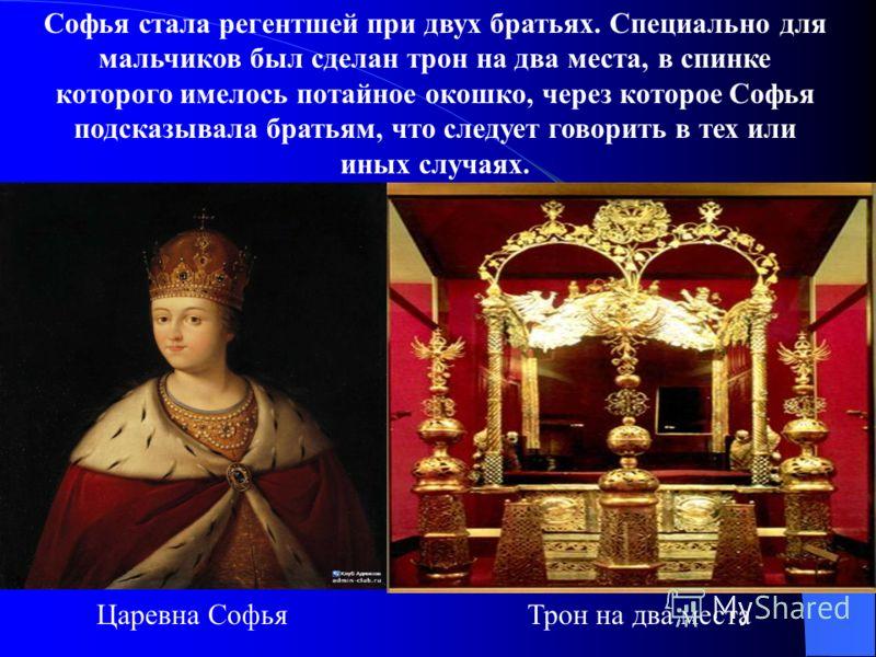 Софья стала регентшей при двух братьях. Специально для мальчиков был сделан трон на два места, в спинке которого имелось потайное окошко, через которое Софья подсказывала братьям, что следует говорить в тех или иных случаях. Царевна СофьяТрон на два