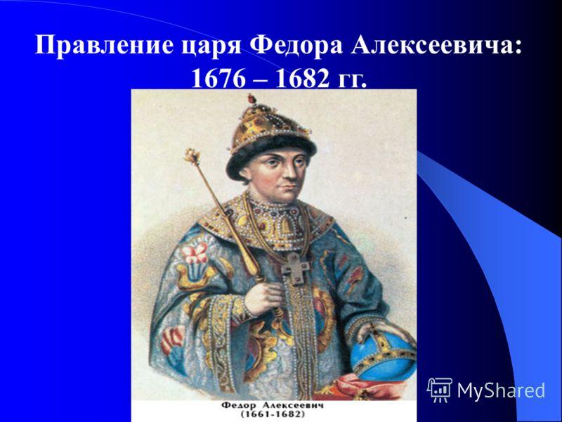 Правление царя Федора Алексеевича: 1676 – 1682 гг.