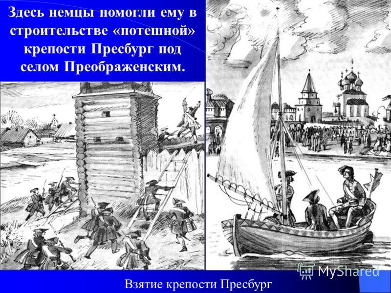 Здесь немцы помогли ему в строительстве «потешной» крепости Пресбург под селом Преображенским. Взятие крепости Пресбург