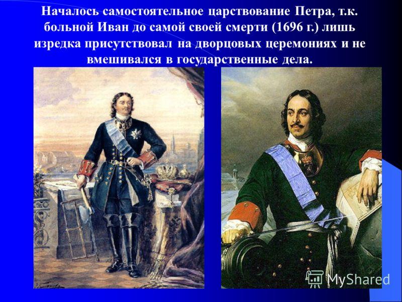 Началось самостоятельное царствование Петра, т.к. больной Иван до самой своей смерти (1696 г.) лишь изредка присутствовал на дворцовых церемониях и не вмешивался в государственные дела.